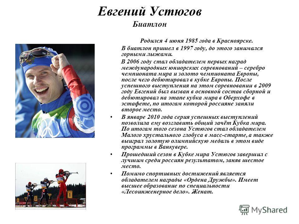 Евгений Устюгов Биатлон Родился 4 июня 1985 года в Красноярске. В биатлон пришел в 1997 году, до этого занимался горными лыжами. В 2006 году стал обладателем первых наград международных юниорских соревнований – серебро чемпионата мира и золото чемпио