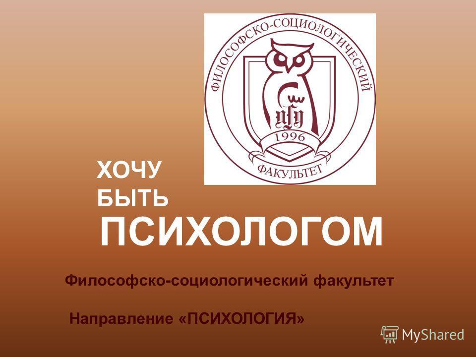 ХОЧУ БЫТЬ ПСИХОЛОГОМ Философско-социологический факультет Направление «ПСИХОЛОГИЯ»