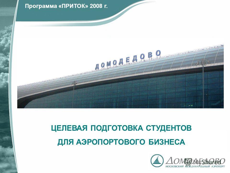 ЦЕЛЕВАЯ ПОДГОТОВКА СТУДЕНТОВ ДЛЯ АЭРОПОРТОВОГО БИЗНЕСА Программа «ПРИТОК» 2008 г.