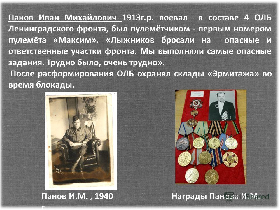 Панов Иван Михайлович 1913г.р. воевал в составе 4 ОЛБ Ленинградского фронта, был пулемётчиком - первым номером пулемёта «Максим». «Лыжников бросали на опасные и ответственные участки фронта. Мы выполняли самые опасные задания. Трудно было, очень труд