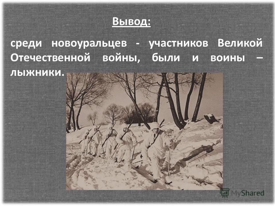 среди новоуральцев - участников Великой Отечественной войны, были и воины – лыжники. Вывод: