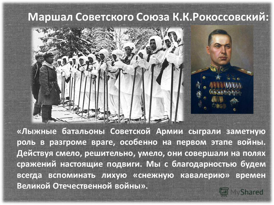 Маршал Советского Союза К.К.Рокоссовский: «Лыжные батальоны Советской Армии сыграли заметную роль в разгроме враге, особенно на первом этапе войны. Действуя смело, решительно, умело, они совершали на полях сражений настоящие подвиги. Мы с благодарнос