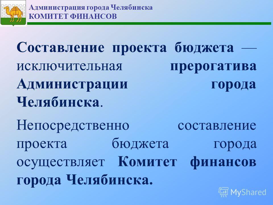 Администрация города Челябинска КОМИТЕТ ФИНАНСОВ Составление проекта бюджета исключительная прерогатива Администрации города Челябинска. Непосредственно составление проекта бюджета города осуществляет Комитет финансов города Челябинска.