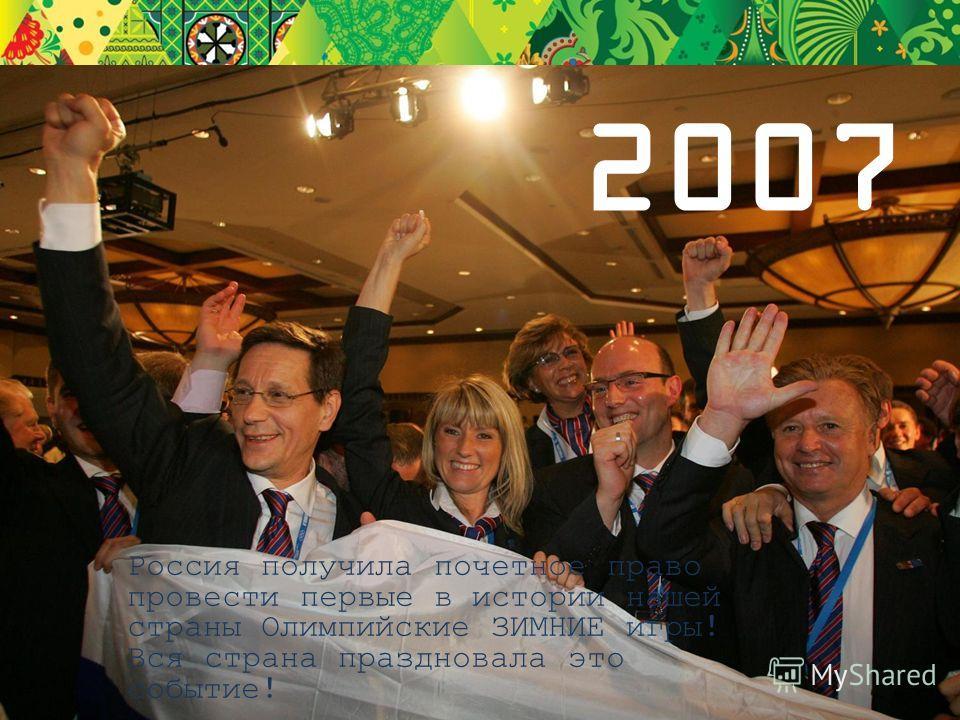 2007 Россия получила почетное право провести первые в истории нашей страны Олимпийские ЗИМНИЕ игры! Вся страна праздновала это событие!