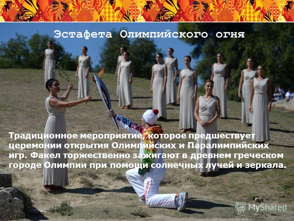20 Эстафета Олимпийского огня Традиционное мероприятие, которое предшествует церемонии открытия Олимпийских и Паралимпийских игр. Факел торжественно зажигают в древнем греческом городе Олимпии при помощи солнечных лучей и зеркала.