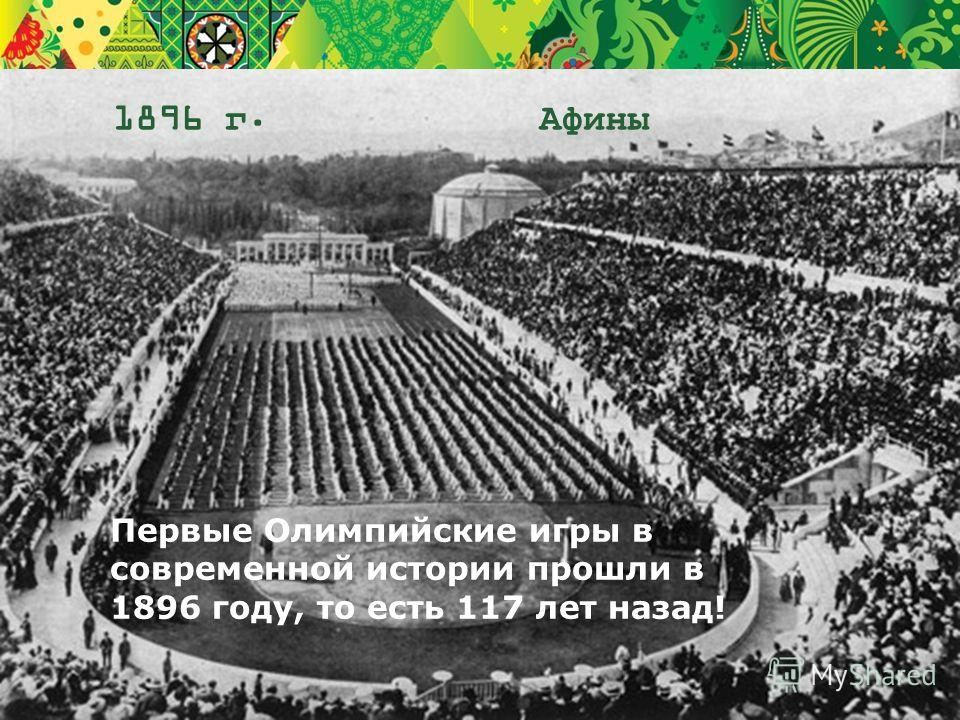 1896 г. Афины Первые Олимпийские игры в современной истории прошли в 1896 году, то есть 117 лет назад!