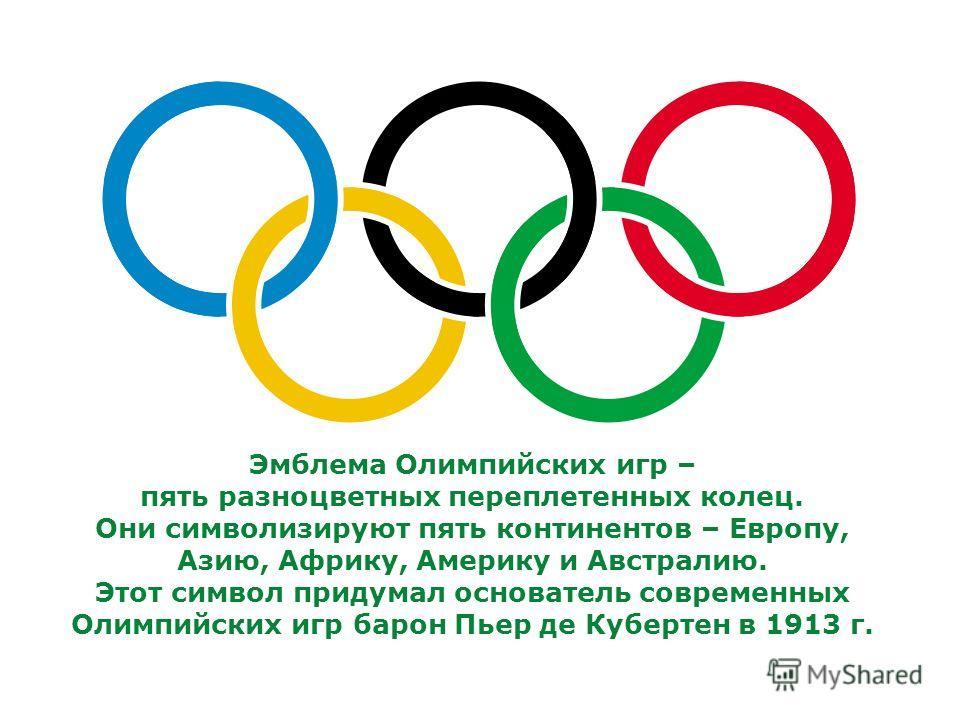 Эмблема Олимпийских игр – пять разноцветных переплетенных колец. Они символизируют пять континентов – Европу, Азию, Африку, Америку и Австралию. Этот символ придумал основатель современных Олимпийских игр барон Пьер де Кубертен в 1913 г.