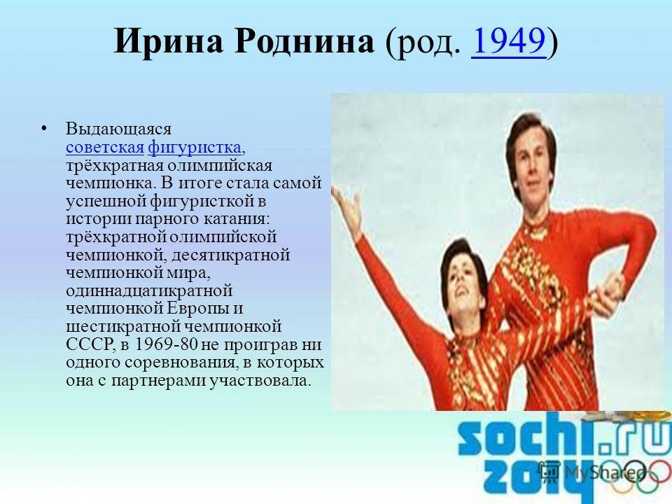 Ирина Роднина (род. 1949)1949 Выдающаяся советская фигуристка, трёхкратная олимпийская чемпионка. В итоге стала самой успешной фигуристкой в истории парного катания: трёхкратной олимпийской чемпионкой, десятикратной чемпионкой мира, одиннадцатикратно