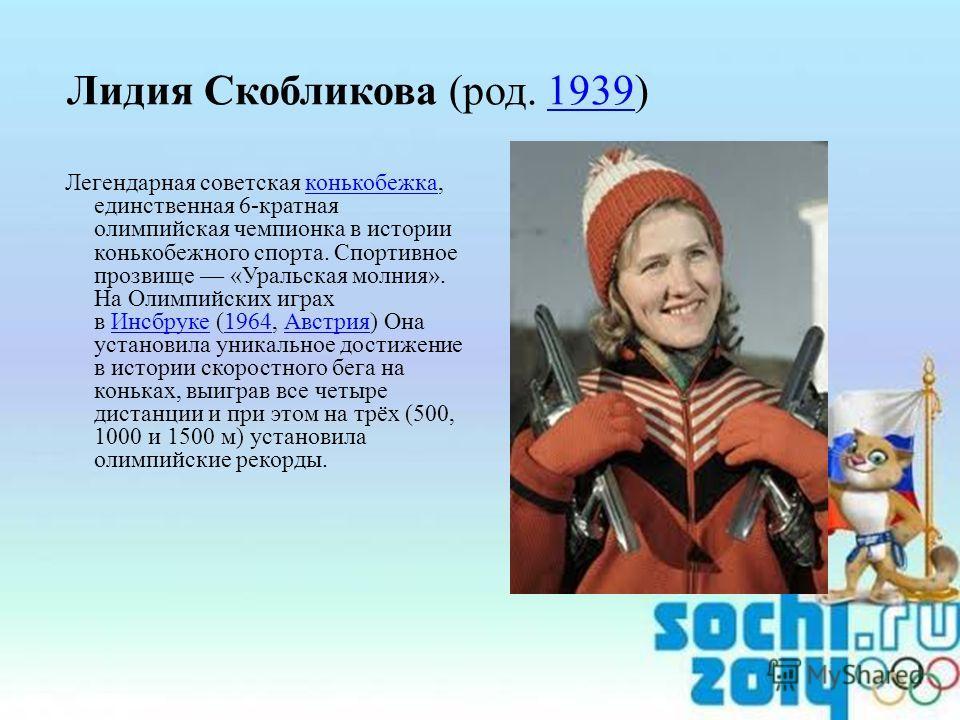 Лидия Скобликова (род. 1939)1939 Легендарная советская конькобежка, единственная 6-кратная олимпийская чемпионка в истории конькобежного спорта. Спортивное прозвище «Уральская молния». На Олимпийских играх в Инсбруке (1964, Австрия) Она установила ун