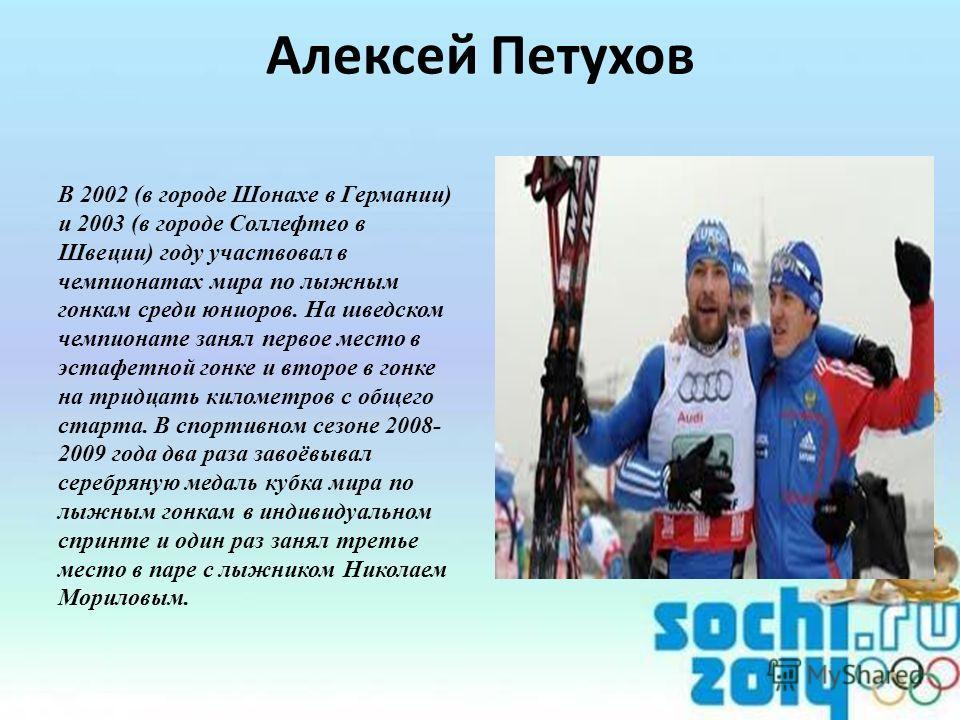 Алексей Петухов В 2002 (в городе Шонахе в Германии) и 2003 (в городе Соллефтео в Швеции) году участвовал в чемпионатах мира по лыжным гонкам среди юниоров. На шведском чемпионате занял первое место в эстафетной гонке и второе в гонке на тридцать кило