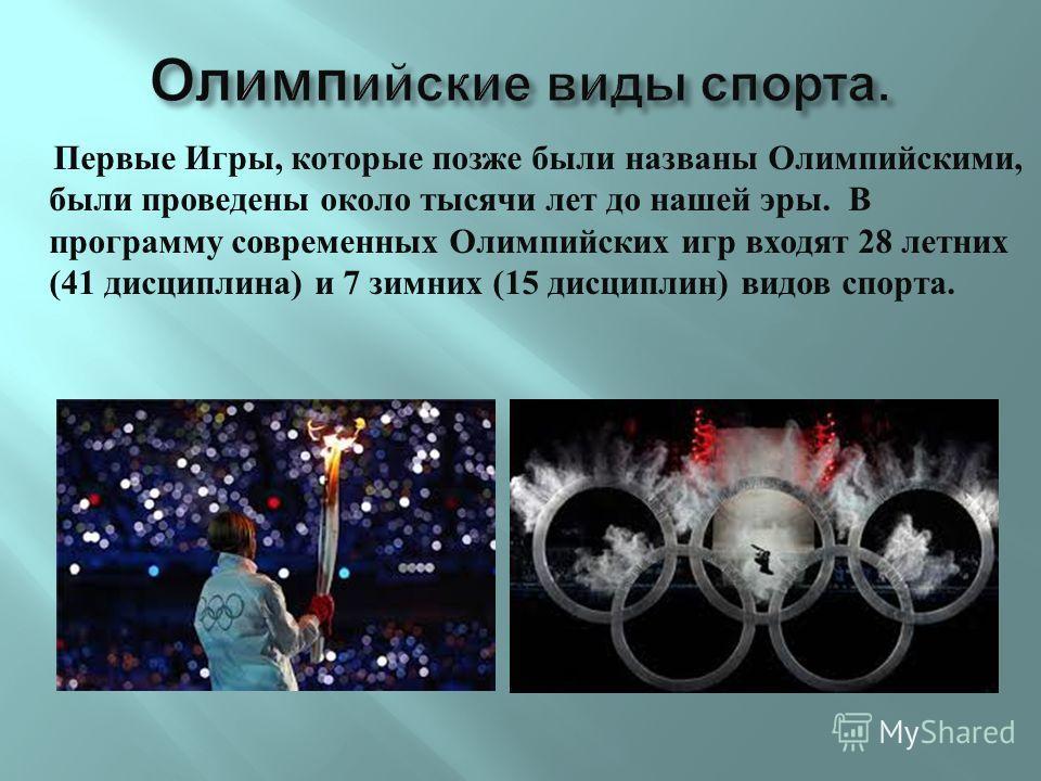 Первые Игры, которые позже были названы Олимпийскими, были проведены около тысячи лет до нашей эры. В программу современных Олимпийских игр входят 28 летних (41 дисциплина ) и 7 зимних (15 дисциплин ) видов спорта.