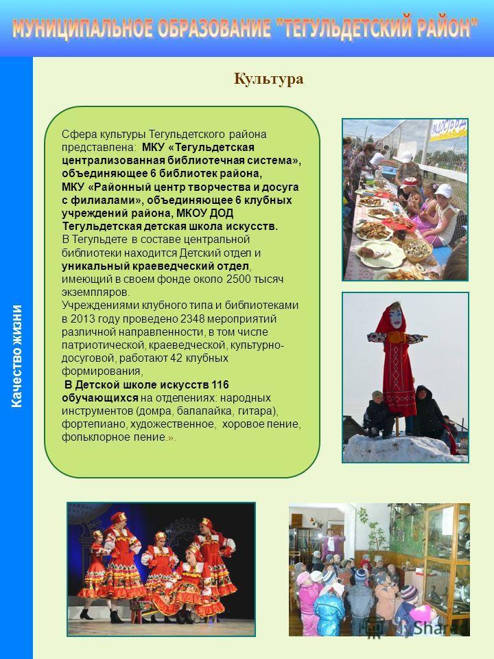 Культура Сфера культуры Тегульдетского района представлена: МКУ «Тегульдетская централизованная библиотечная система», объединяющее 6 библиотек района, МКУ «Районный центр творчества и досуга с филиалами», объединяющее 6 клубных учреждений района, МК