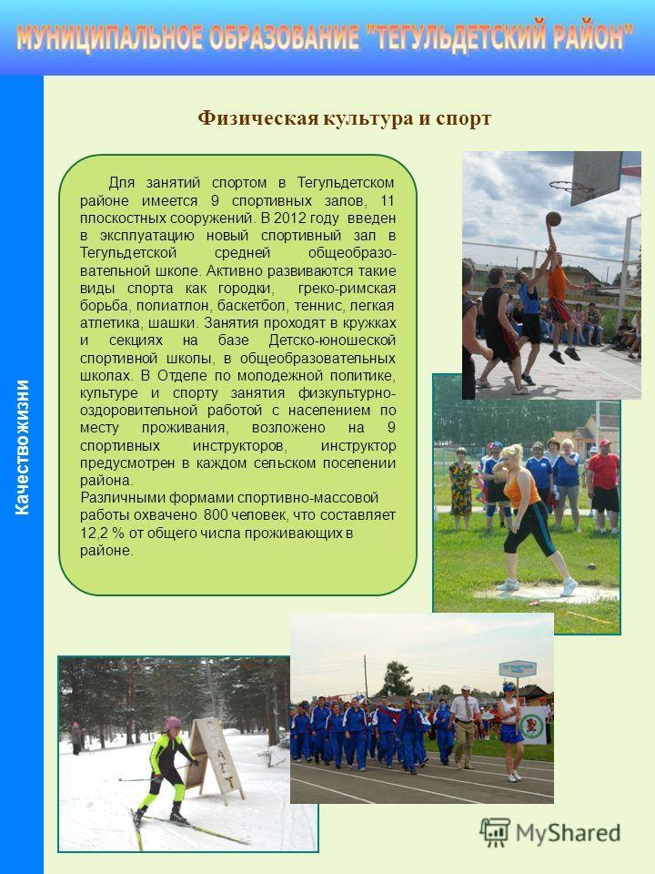 Физическая культура и спорт Для занятий спортом в Тегульдетском районе имеется 9 спортивных залов, 11 плоскостных сооружений. В 2012 году введен в эксплуатацию новый спортивный зал в Тегульдетской средней общеобразо- вательной школе. Активно развиваю
