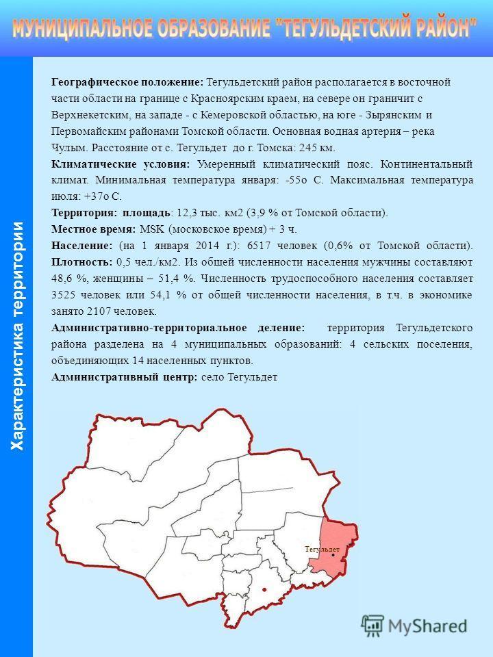 Географическое положение: Тегульдетский район располагается в восточной части области на границе с Красноярским краем, на севере он граничит с Верхнекетским, на западе - с Кемеровской областью, на юге - Зырянским и Первомайским районами Томской облас