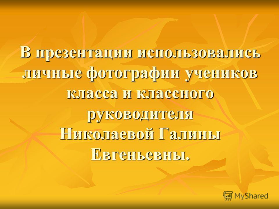 В презентации использовались личные фотографии учеников класса и классного руководителя Николаевой Галины Евгеньевны.