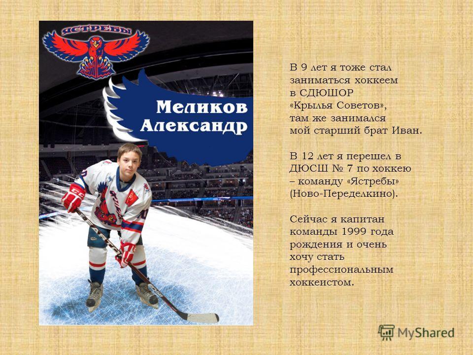 В 9 лет я тоже стал заниматься хоккеем в СДЮШОР «Крылья Советов», там же занимался мой старший брат Иван. В 12 лет я перешел в ДЮСШ 7 по хоккею – команду «Ястребы» (Ново-Переделкино). Сейчас я капитан команды 1999 года рождения и очень хочу стать про