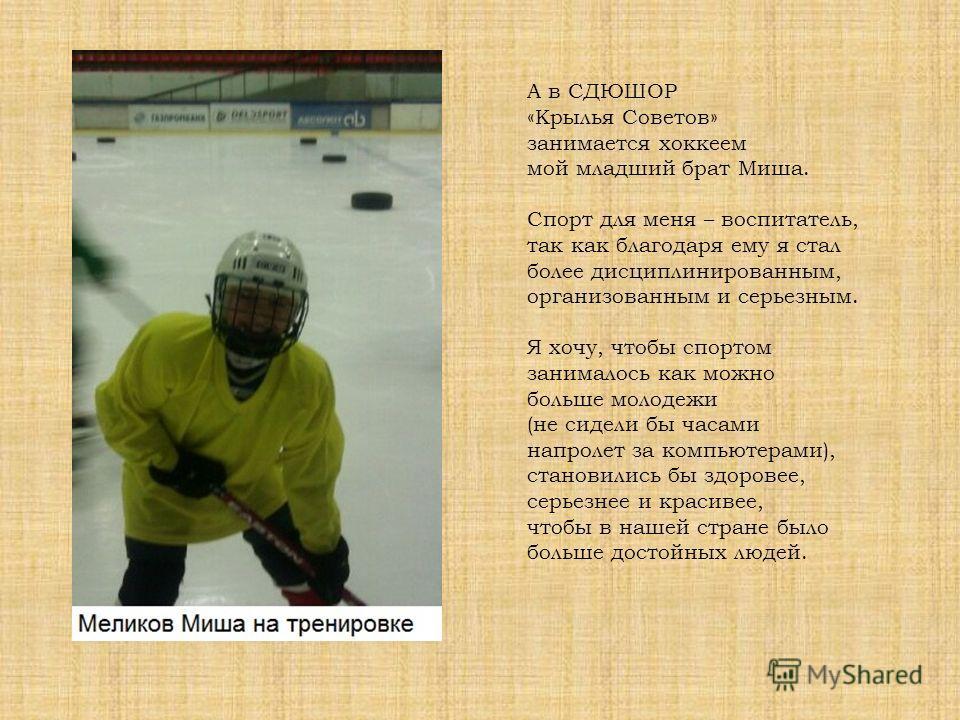 А в СДЮШОР «Крылья Советов» занимается хоккеем мой младший брат Миша. Спорт для меня – воспитатель, так как благодаря ему я стал более дисциплинированным, организованным и серьезным. Я хочу, чтобы спортом занималось как можно больше молодежи (не сиде
