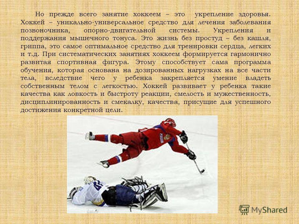 Но прежде всего занятие хоккеем – это укрепление здоровья. Хоккей – уникально-универсальное средство для лечения заболевания позвоночника, опорно-двигательной системы. Укрепления и поддержания мышечного тонуса. Это жизнь без простуд – без кашля, грип