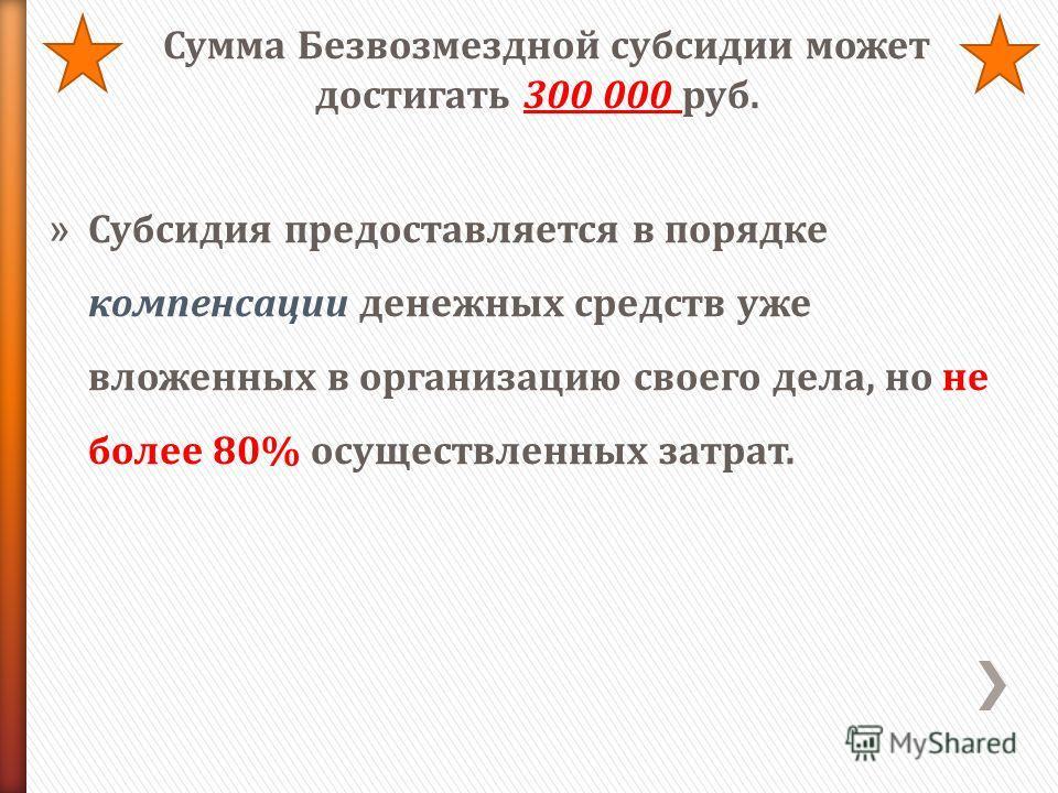 Сумма Безвозмездной субсидии может достигать 300 000 руб. » Субсидия предоставляется в порядке компенсации денежных средств уже вложенных в организацию своего дела, но не более 80% осуществленных затрат.