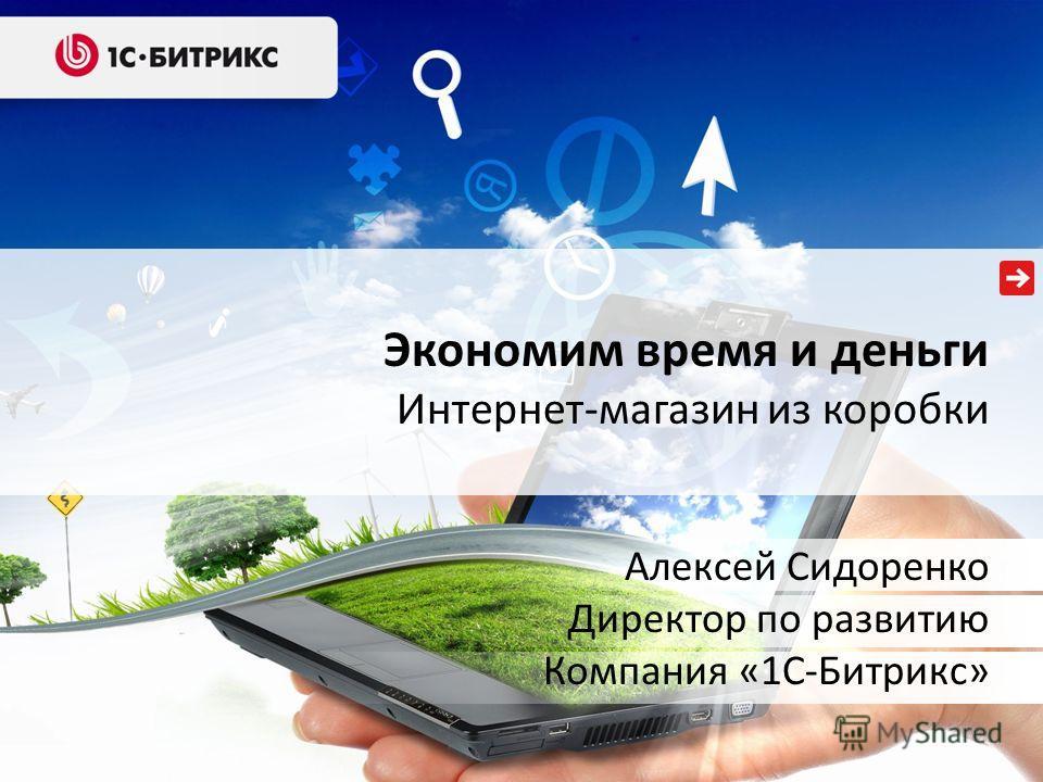 Экономим время и деньги Интернет-магазин из коробки Алексей Сидоренко Директор по развитию Компания «1С-Битрикс»