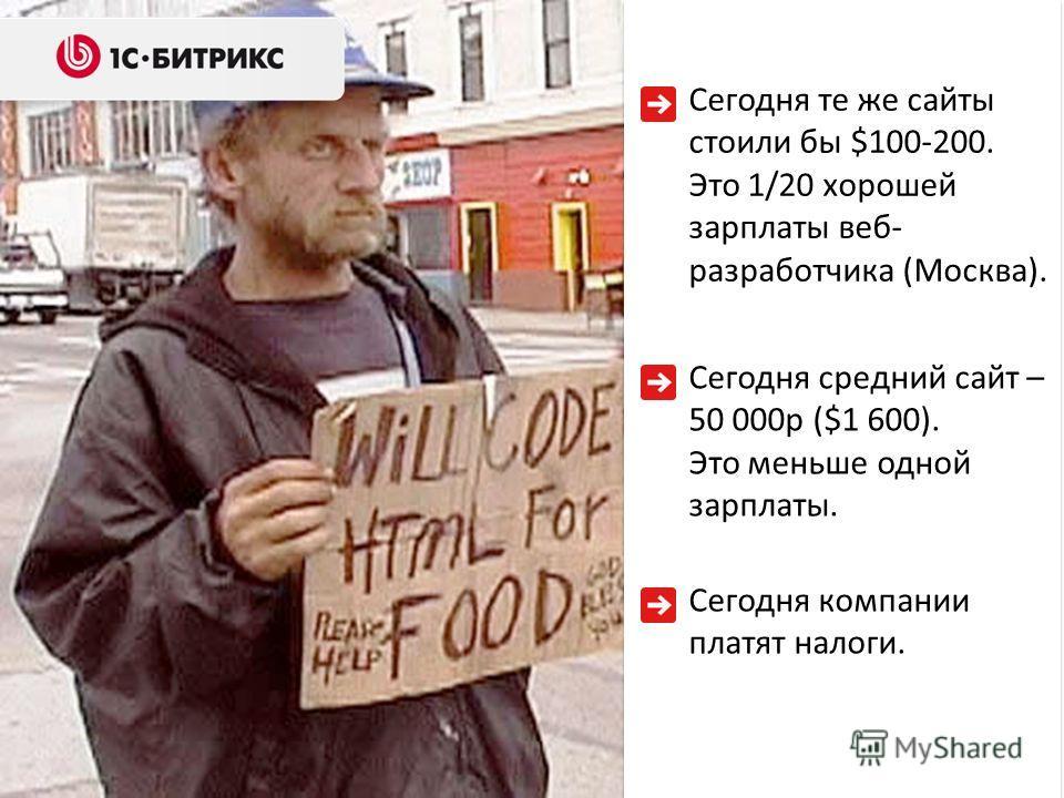 Сегодня те же сайты стоили бы $100-200. Это 1/20 хорошей зарплаты веб- разработчика (Москва). Сегодня компании платят налоги. Сегодня средний сайт – 50 000р ($1 600). Это меньше одной зарплаты.