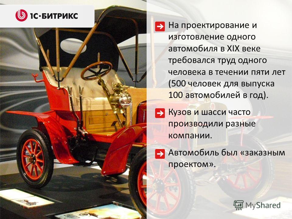 На проектирование и изготовление одного автомобиля в XIX веке требовался труд одного человека в течении пяти лет (500 человек для выпуска 100 автомобилей в год). Кузов и шасси часто производили разные компании. Автомобиль был «заказным проектом».