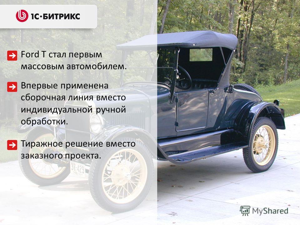 Ford T стал первым массовым автомобилем. Тиражное решение вместо заказного проекта. Впервые применена сборочная линия вместо индивидуальной ручной обработки.