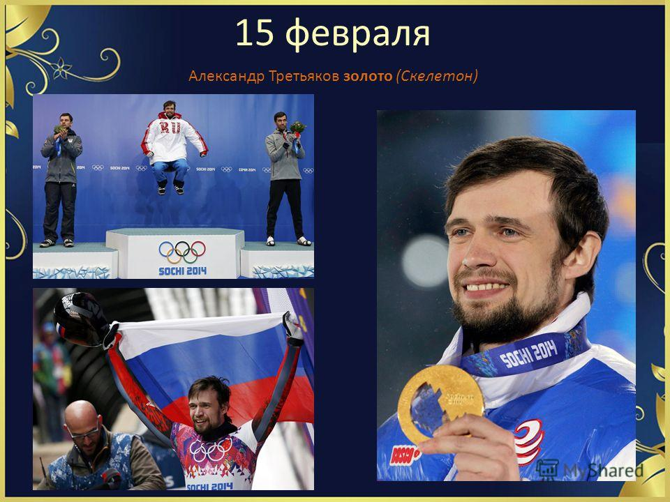15 февраля Александр Третьяков золото (Скелетон)