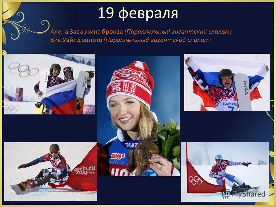 19 февраля Алена Заварзина бронза (Параллельный гигантский слалом) Вик Уайлд золото (Параллельный гигантский слалом)
