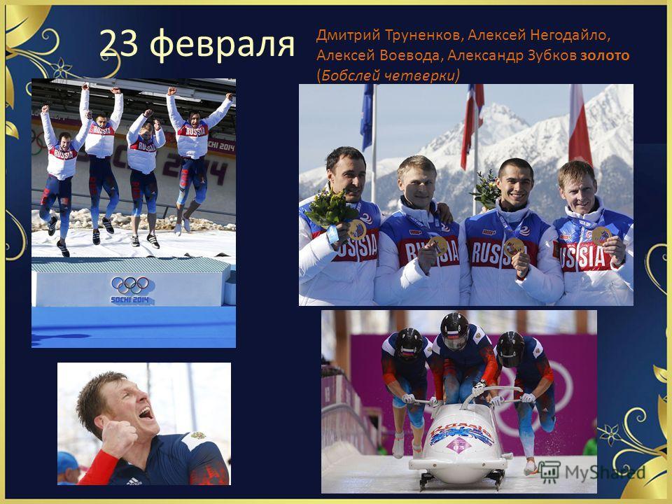 23 февраля Дмитрий Труненков, Алексей Негодайло, Алексей Воевода, Александр Зубков золото (Бобслей четверки)