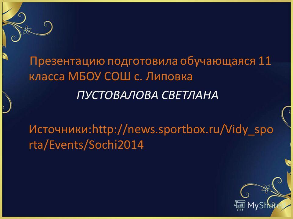 Презентацию подготовила обучающаяся 11 класса МБОУ СОШ с. Липовка ПУСТОВАЛОВА СВЕТЛАНА Источники:http://news.sportbox.ru/Vidy_spo rta/Events/Sochi2014