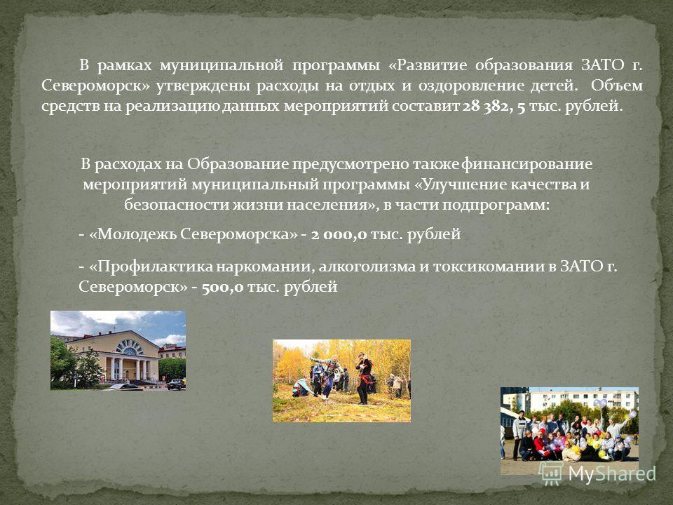 В расходах на Образование предусмотрено также финансирование мероприятий муниципальный программы «Улучшение качества и безопасности жизни населения», в части подпрограмм: - «Молодежь Североморска» - 2 000,0 тыс. рублей - «Профилактика наркомании, алк