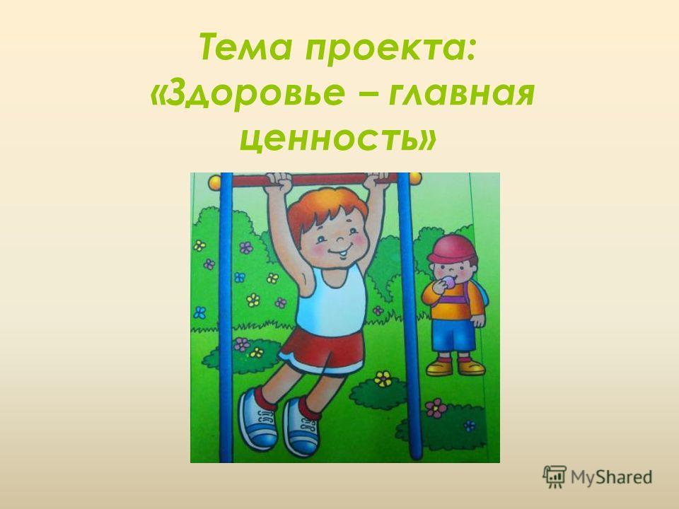 Тема проекта: «Здоровье – главная ценность»