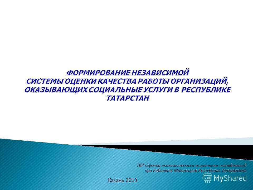 ГБУ «Центр экономических и социальных исследований при Кабинете Министров Республики Татарстан» Казань 2013