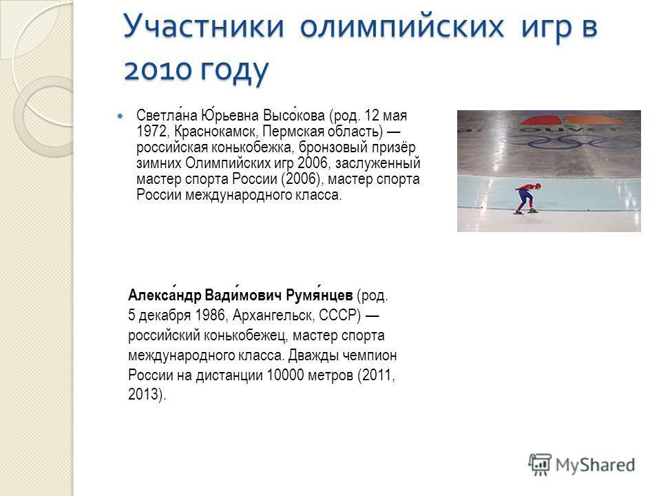 Участники олимпийских игр в 2010 году Светлана Юрьевна Высокова (род. 12 мая 1972, Краснокамск, Пермская область) российская конькобежка, бронзовый призёр зимних Олимпийских игр 2006, заслуженный мастер спорта России (2006), мастер спорта России межд