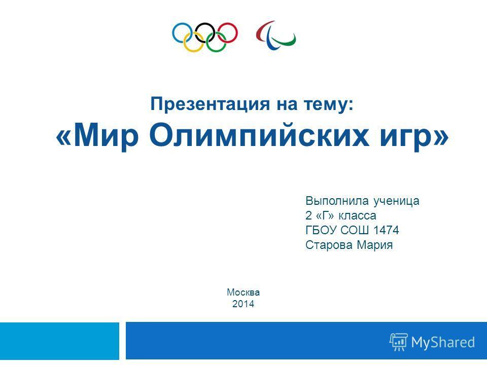 Выполнила ученица 2 «Г» класса ГБОУ СОШ 1474 Старова Мария Презентация на тему: «Мир Олимпийских игр» Москва 2014