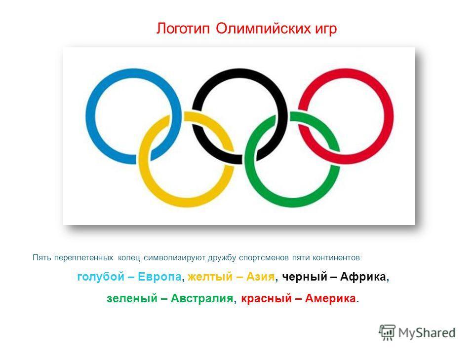 Логотип Олимпийских игр Пять переплетенных колец символизируют дружбу спортсменов пяти континентов: голубой – Европа, желтый – Азия, черный – Африка, зеленый – Австралия, красный – Америка.