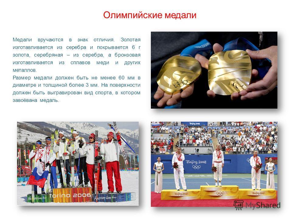 Олимпийские медали Медали вручаются в знак отличия. Золотая изготавливается из серебра и покрывается 6 г золота, серебряная – из серебра, а бронзовая изготавливается из сплавов меди и других металлов. Размер медали должен быть не менее 60 мм в диамет