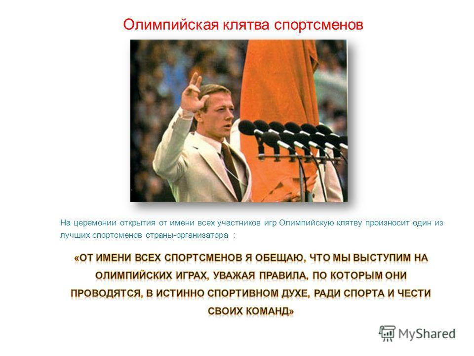 Олимпийская клятва спортсменов На церемонии открытия от имени всех участников игр Олимпийскую клятву произносит один из лучших спортсменов страны-организатора :