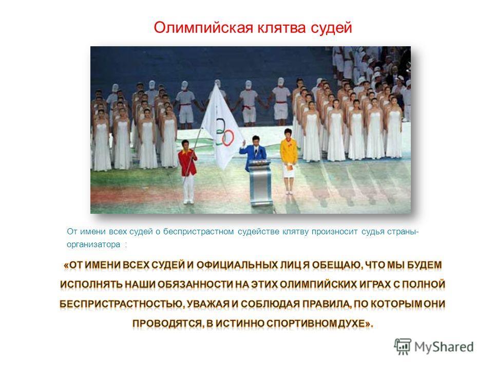 Олимпийская клятва судей От имени всех судей о беспристрастном судействе клятву произносит судья страны- организатора :