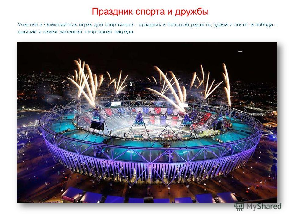 Праздник спорта и дружбы Участие в Олимпийских играх для спортсмена - праздник и большая радость, удача и почёт, а победа – высшая и самая желанная спортивная награда.