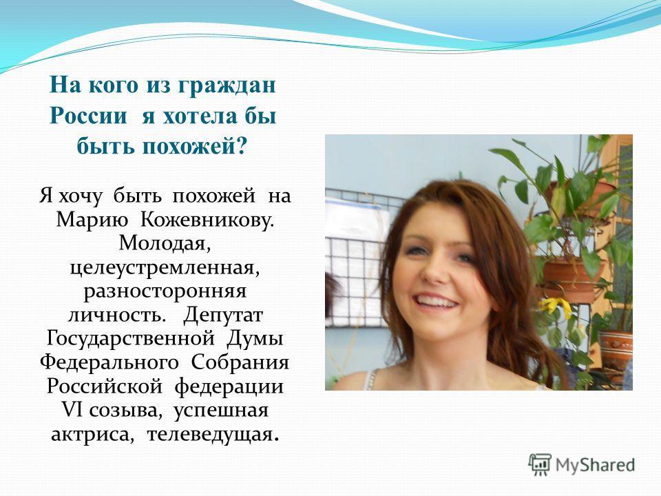 На кого из граждан России я хотела бы быть похожей? Я хочу быть похожей на Марию Кожевникову. Молодая, целеустремленная, разносторонняя личность. Депутат Государственной Думы Федерального Собрания Российской федерации VI созыва, успешная актриса, тел