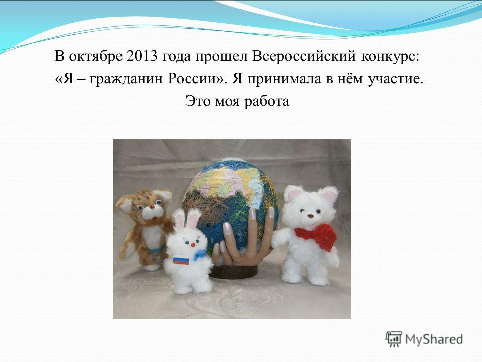 В октябре 2013 года прошел Всероссийский конкурс: «Я – гражданин России». Я принимала в нём участие. Это моя работа