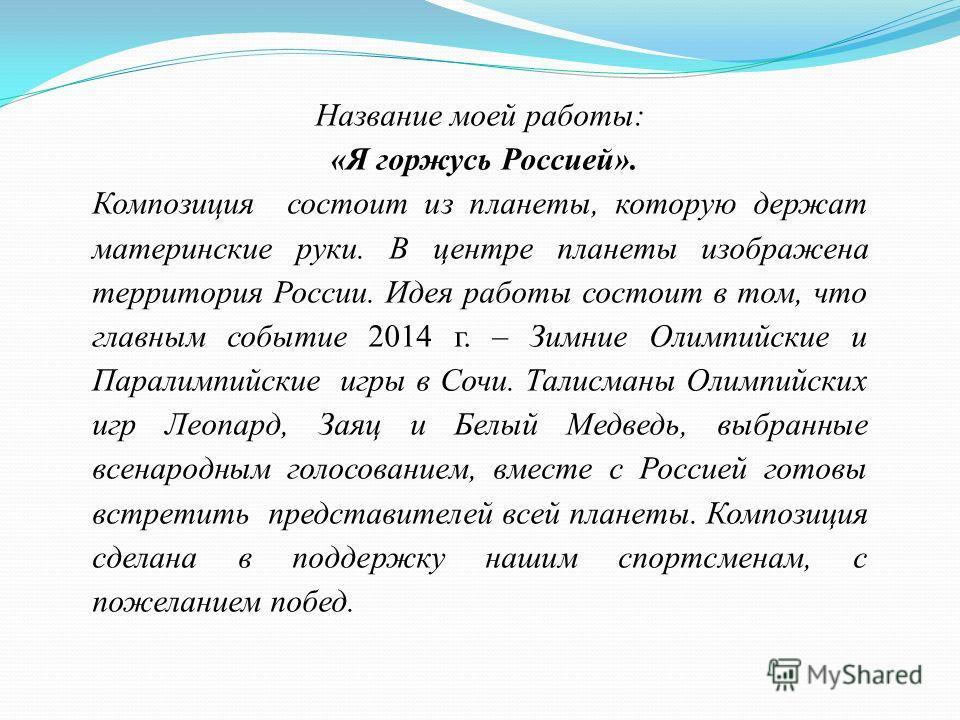 Название моей работы: «Я горжусь Россией». Композиция состоит из планеты, которую держат материнские руки. В центре планеты изображена территория России. Идея работы состоит в том, что главным событие 2014 г. – Зимние Олимпийские и Паралимпийские игр