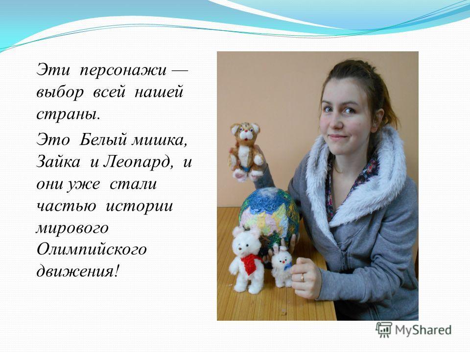 Эти персонажи выбор всей нашей страны. Это Белый мишка, Зайка и Леопард, и они уже стали частью истории мирового Олимпийского движения!
