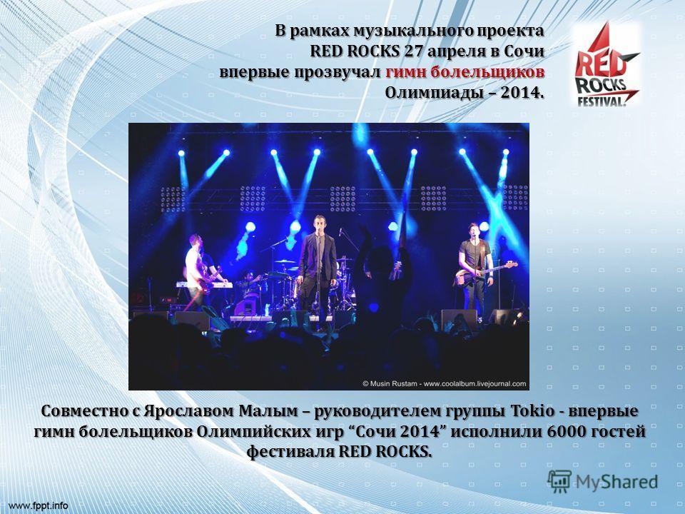 Совместно с Ярославом Малым – руководителем группы Tokio - впервые гимн болельщиков Олимпийских игр Сочи 2014 исполнили 6000 гостей фестиваля RED ROCKS. В рамках музыкального проекта RED ROCKS 27 апреля в Сочи впервые прозвучал гимн болельщиков Олимп