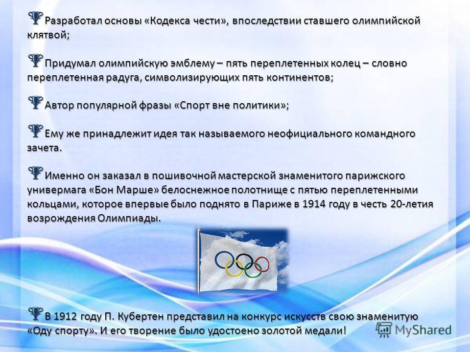 Разработал основы «Кодекса чести», впоследствии ставшего олимпийской клятвой; Разработал основы «Кодекса чести», впоследствии ставшего олимпийской клятвой; Придумал олимпийскую эмблему – пять переплетенных колец – словно переплетенная радуга, символи