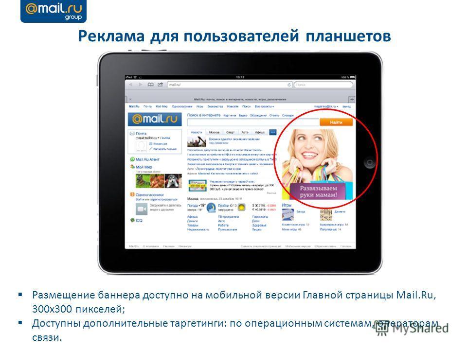 Реклама для пользователей планшетов Размещение баннера доступно на мобильной версии Главной страницы Mail.Ru, 300х300 пикселей; Доступны дополнительные таргетинги: по операционным системам, операторам связи.