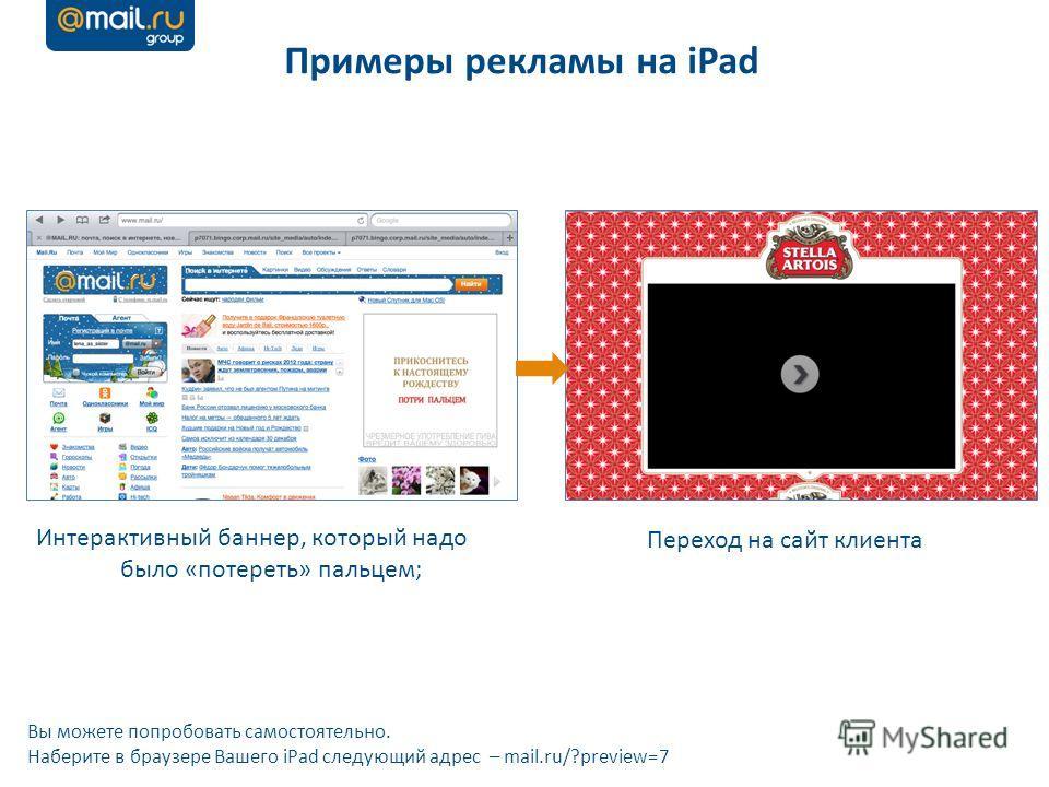 Примеры рекламы на iPad Интерактивный баннер, который надо было «потереть» пальцем; Переход на сайт клиента Вы можете попробовать самостоятельно. Наберите в браузере Вашего iPad следующий адрес – mail.ru/?preview=7
