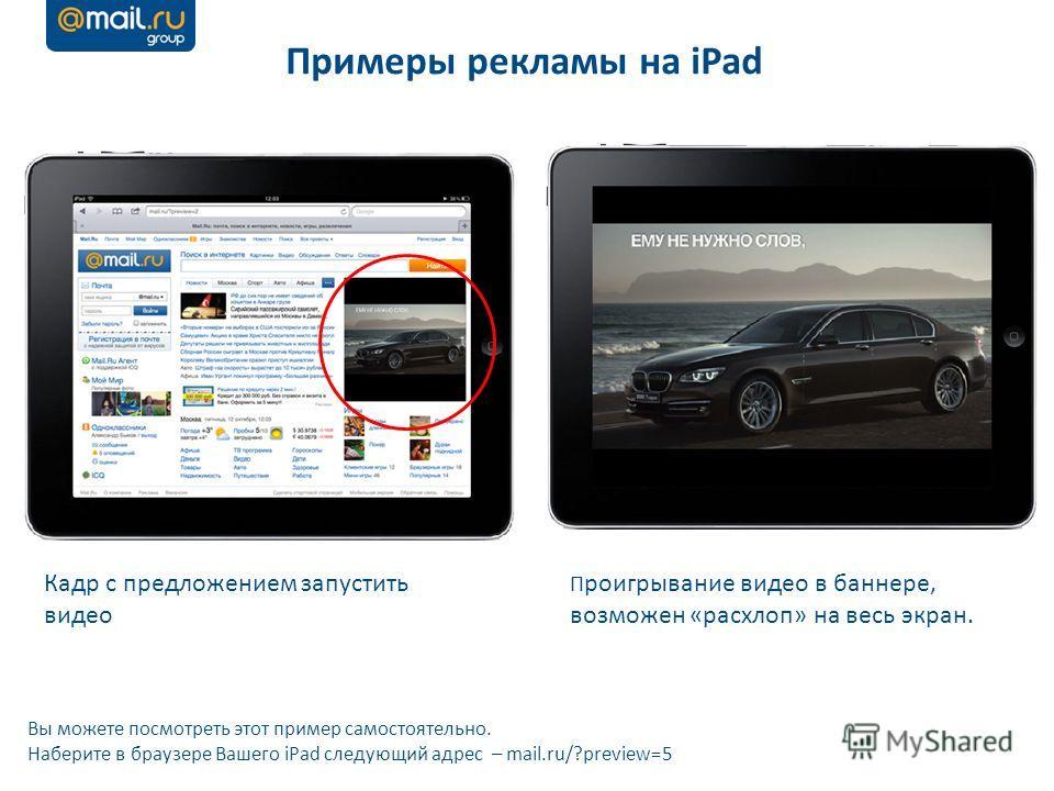 Кадр с предложением запустить видео П роигрывание видео в баннере, возможен «расхлоп» на весь экран. Примеры рекламы на iPad Вы можете посмотреть этот пример самостоятельно. Наберите в браузере Вашего iPad следующий адрес – mail.ru/?preview=5